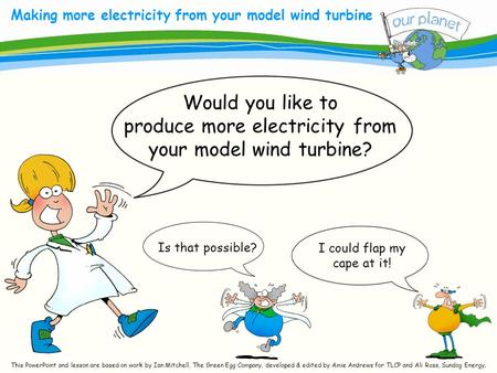 What size is your carbon footprint? Making more electricity from your model wind turbine Is that possible? Would you like to produce more electricity from.