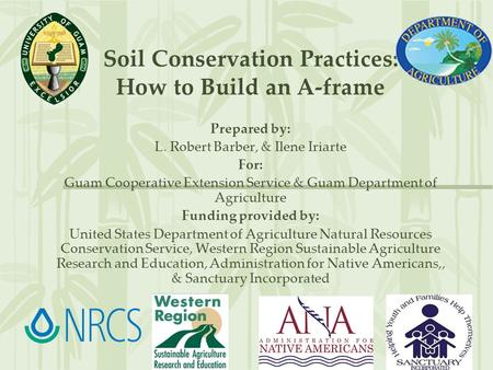 Soil Conservation Practices: How to Build an A-frame Prepared by: L. Robert Barber, & Ilene Iriarte For: Guam Cooperative Extension Service & Guam Department.