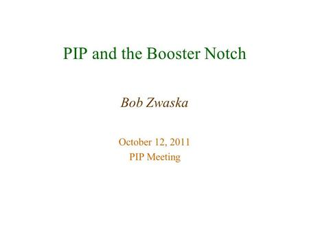 PIP and the Booster Notch Bob Zwaska October 12, 2011 PIP Meeting.
