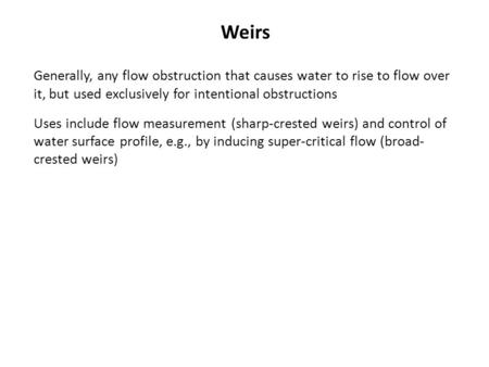Weirs Generally, any flow obstruction that causes water to rise to flow over it, but used exclusively for intentional obstructions Uses include flow measurement.