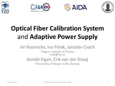 Optical Fiber Calibration System and Adaptive Power Supply Jiri Kvasnicka, Ivo Polak, Jaroslav Cvach Prague, Institute of Physics Gerald Eigen,