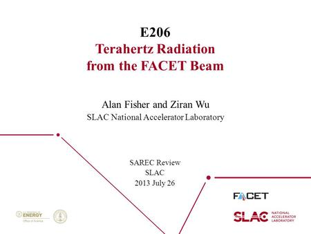 1 E206 Terahertz Radiation from the FACET Beam SAREC Review SLAC 2013 July 26 Alan Fisher and Ziran Wu SLAC National Accelerator Laboratory.