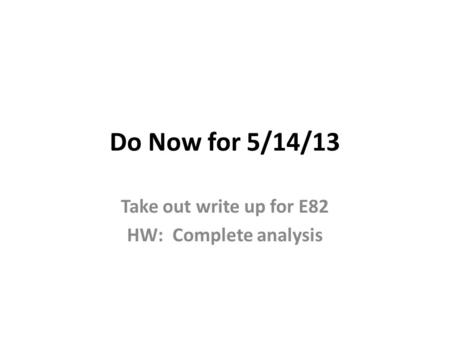 Do Now for 5/14/13 Take out write up for E82 HW: Complete analysis.
