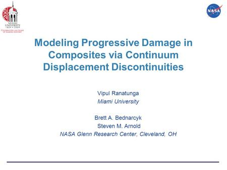Modeling Progressive Damage in Composites via Continuum Displacement Discontinuities Vipul Ranatunga Miami University Brett A. Bednarcyk Steven M. Arnold.