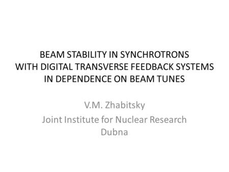 BEAM STABILITY IN SYNCHROTRONS WITH DIGITAL TRANSVERSE FEEDBACK SYSTEMS IN DEPENDENCE ON BEAM TUNES V.M. Zhabitsky Joint Institute for Nuclear Research.