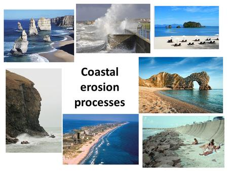 Coastal erosion processes. Coastal Processes learning objectives Understand the impact of weathering, erosion and mass movement on the coast. Describe.