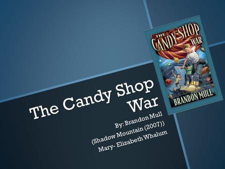The Candy Shop War By: Brandon Mull (Shadow Mountain (2007)) Mary- Elizabeth Whalum.