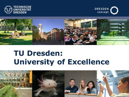 "TU Dresden: University of Excellence. 2 187 Years of History 2012University of Excellence 1890renamed ""Royal Saxon Technical College"" (TH) 1828founded."