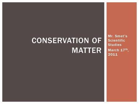 Mr. Smet's Scientific Studies March 17 th, 2011 CONSERVATION OF MATTER.