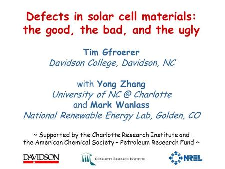 Defects in solar cell materials: the good, the bad, and the ugly Tim Gfroerer Davidson College, Davidson, NC with Yong Zhang University of Charlotte.