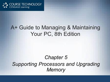 A+ Guide to Managing & Maintaining Your PC, 8th Edition Chapter 5 Supporting Processors and Upgrading Memory.