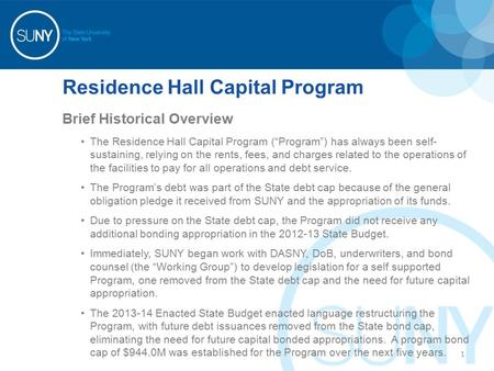 "Residence Hall Capital Program Brief Historical Overview The Residence Hall Capital Program (""Program"") has always been self- sustaining, relying on the."