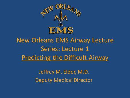 New Orleans EMS Airway Lecture Series: Lecture 1 Predicting the Difficult Airway Jeffrey M. Elder, M.D. Deputy Medical Director.
