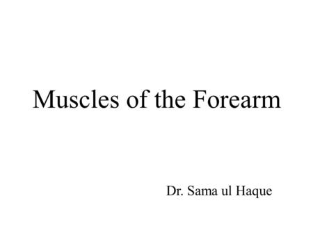 Muscles of the Forearm Dr. Sama ul Haque. Objectives Identify the muscles in the anterior and posterior compartments of the forearm in terms of their.