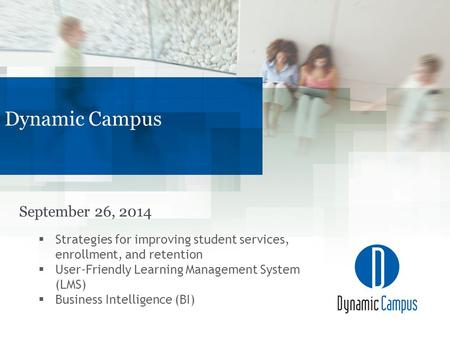 September 26, 2014 Dynamic Campus  Strategies for improving student services, enrollment, and retention  User-Friendly Learning Management System (LMS)
