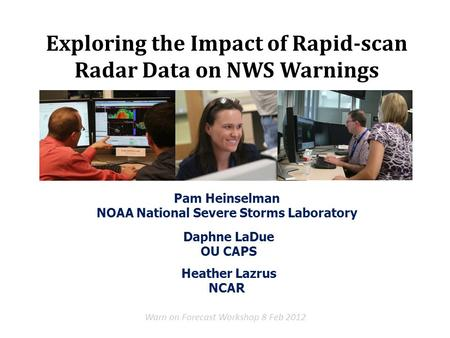 Pam Heinselman NOAA National Severe Storms Laboratory Warn on Forecast Workshop 8 Feb 2012 Exploring the Impact of Rapid-scan Radar Data on NWS Warnings.