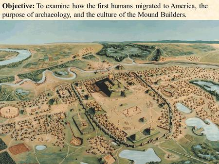 Objective: To examine how the first humans migrated to America, the purpose of archaeology, and the culture of the Mound Builders.