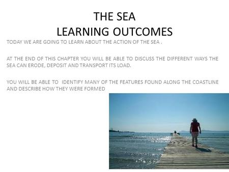 THE SEA LEARNING OUTCOMES TODAY WE ARE GOING TO LEARN ABOUT THE ACTION OF THE SEA. AT THE END OF THIS CHAPTER YOU WILL BE ABLE TO DISCUSS THE DIFFERENT.