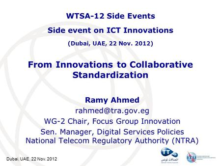 Dubai, UAE, 22 Nov. 2012 From Innovations to Collaborative Standardization Ramy Ahmed WG-2 Chair, Focus Group Innovation Sen. Manager,