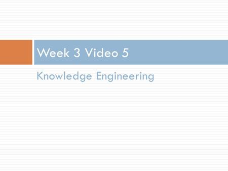 Knowledge Engineering Week 3 Video 5. Knowledge Engineering  Where your model is created by a smart human being, rather than an exhaustive computer.