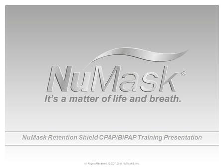 NuMask Retention Shield CPAP/BiPAP Training Presentation All Rights Reserved. © 2007-2011 NuMask®, Inc.