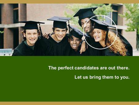 The perfect candidates are out there. Let us bring them to you.