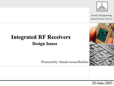 - Faculty of Engineering Integrated Circuits Laboratory 28-June-2003 Integrated RF Receivers Design Issues Presented by: Sameh Assem Ibrahim.