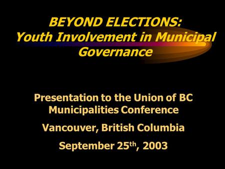 BEYOND ELECTIONS: Youth Involvement in Municipal Governance Presentation to the Union of BC Municipalities Conference Vancouver, British Columbia September.