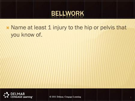 © 2010 Delmar, Cengage Learning 1 © 2011 Delmar, Cengage Learning  Name at least 1 injury to the hip or pelvis that you know of. 1.