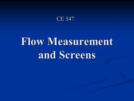 Flow Measurement and Screens CE 547. Flow Meters Flow Meters: are devices used to measure the flow rate of a fluid Flow Meters: are devices used to measure.