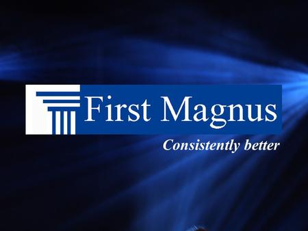 Consistently better About First Magnus One of the largest privately held mortgage companies Our shareholders are our customers We have the freedom and.