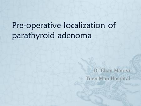 Pre-operative localization of parathyroid adenoma Dr Chan Man-yi Tuen Mun Hospital.