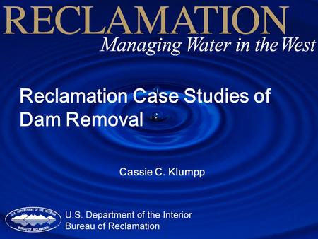 Reclamation Case Studies of Dam Removal Cassie C. Klumpp.