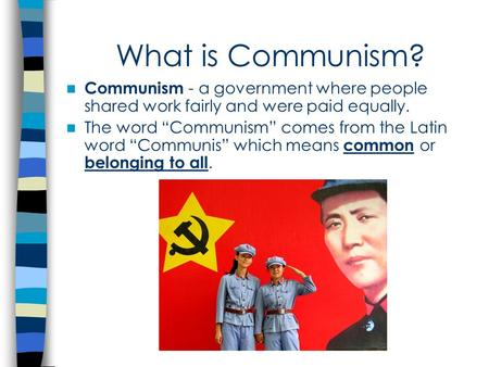 "What is Communism? Communism - a government where people shared work fairly and were paid equally. The word ""Communism"" comes from the Latin word ""Communis"""