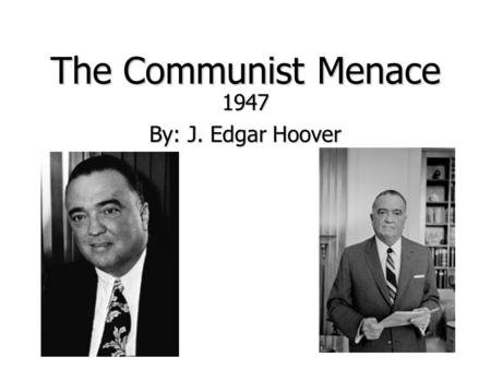 The Communist Menace 1947 By: J. Edgar Hoover. Background Information Founder of the Federal Bureau of Investigation (FBI) in its current form and was.