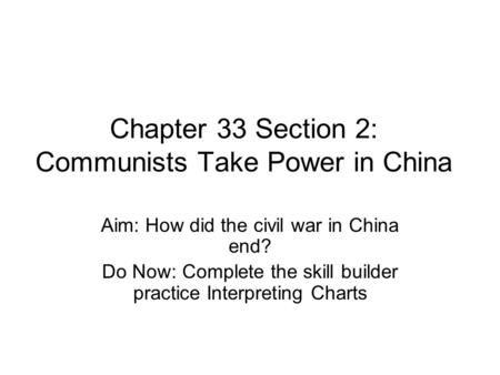 Chapter 33 Section 2: Communists Take Power in China Aim: How did the civil war in China end? Do Now: Complete the skill builder practice Interpreting.