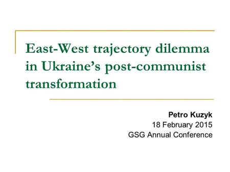 East-West trajectory dilemma in Ukraine's post-communist transformation Petro Kuzyk 18 February 2015 GSG Annual Conference.