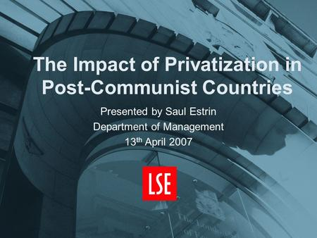 The Impact of Privatization in Post-Communist Countries Presented by Saul Estrin Department of Management 13 th April 2007.