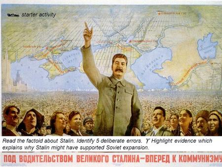 Read the factoid about Stalin. Identify 5 deliberate errors.  Highlight evidence which explains why Stalin might have supported Soviet expansion.  starter.