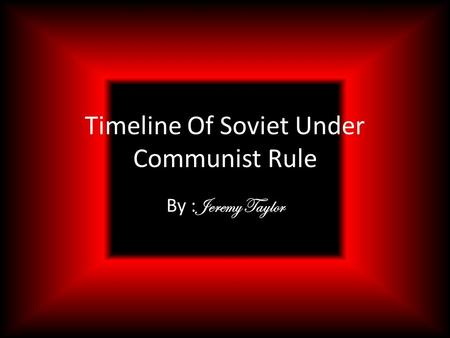 Timeline Of Soviet Under Communist Rule By : Jeremy Taylor.