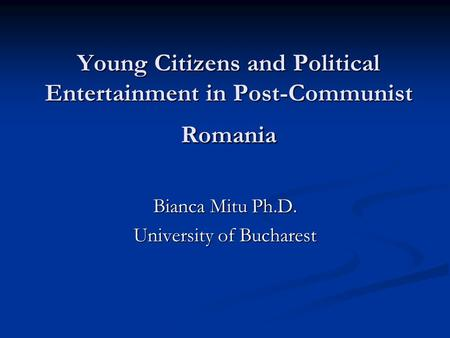 Young Citizens and Political Entertainment in Post-Communist Romania Bianca Mitu Ph.D. University of Bucharest.
