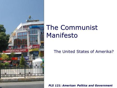 PLS 121: American Politics and Government The Communist Manifesto The United States of Amerika?