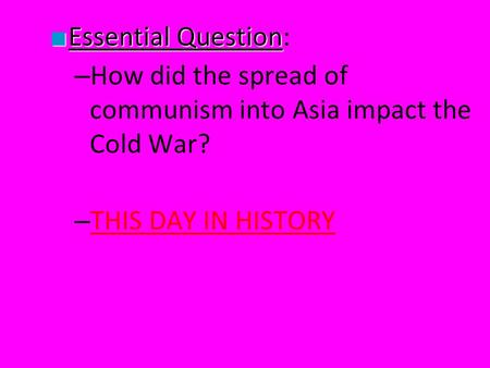 ■ Essential Question ■ Essential Question: – How did the spread of communism into Asia impact the Cold War? – THIS DAY IN HISTORY THIS DAY IN HISTORY.