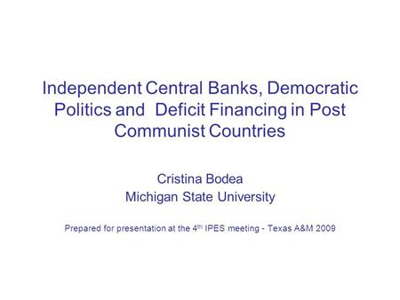 Independent Central Banks, Democratic Politics and Deficit Financing in Post Communist Countries Cristina Bodea Michigan State University Prepared for.