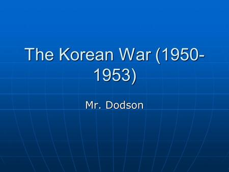 The Korean War (1950-1953) Mr. Dodson.