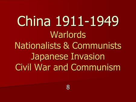 China 1911-1949 Warlords Nationalists & Communists Japanese Invasion Civil War and Communism 8.