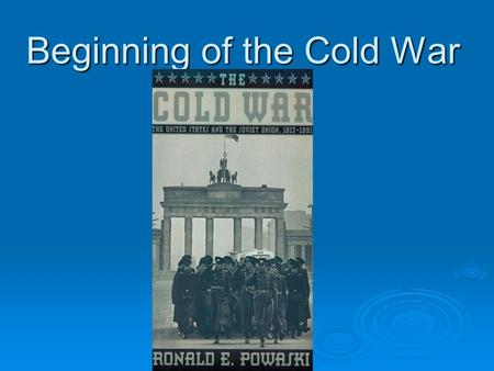 Beginning of the Cold War. How did the US and the Soviet Union move from allies to enemies?  Uneasy alliance Different economic and political systems.