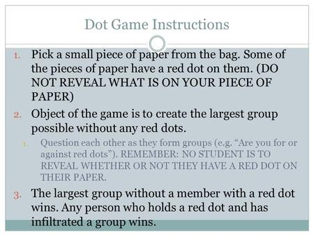 Dot Game Instructions 1. Pick a small piece of paper from the bag. Some of the pieces of paper have a red dot on them. (DO NOT REVEAL WHAT IS ON YOUR PIECE.