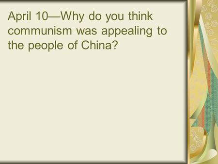April 10—Why do you think communism was appealing to the people of China?