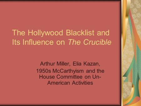 The Hollywood Blacklist and Its Influence on The Crucible Arthur Miller, Elia Kazan, 1950s McCarthyism and the House Committee on Un- American Activities.